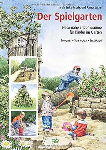 Der Spielgarten: Naturnahe Erlebnisräume für Kinder im Garten - Bewegen, Verstecken, Entdecken